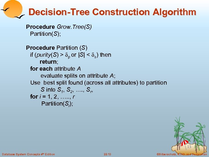 Decision-Tree Construction Algorithm Procedure Grow. Tree(S) Partition(S); Procedure Partition (S) if (purity(S) > p