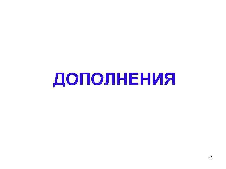 ДОПОЛНЕНИЯ 15