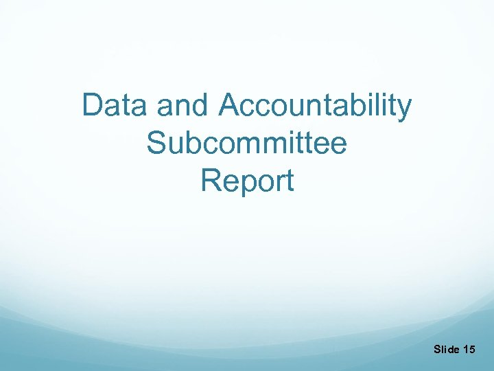 Data and Accountability Subcommittee Report Slide 15