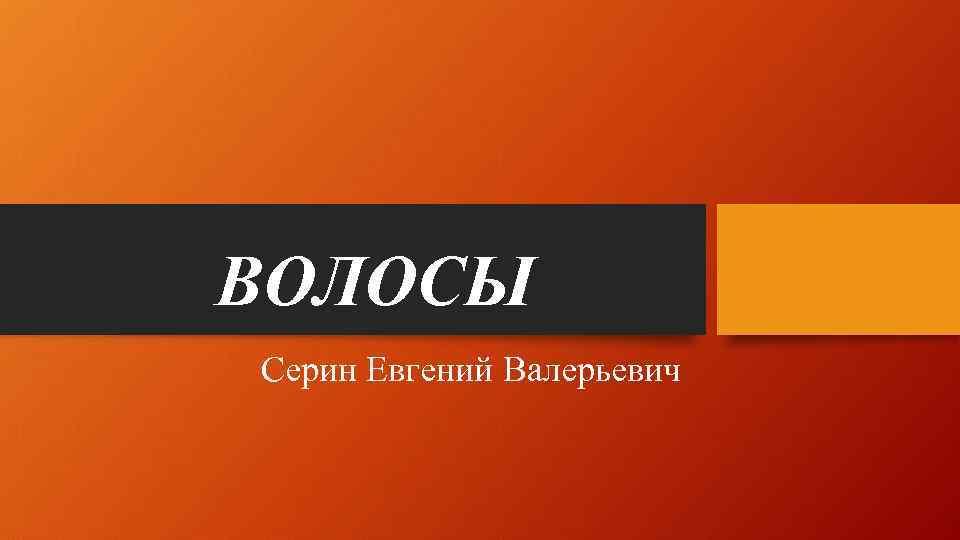 ВОЛОСЫ Серин Евгений Валерьевич