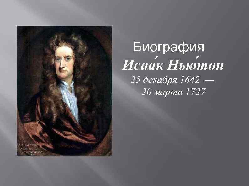 Биография Исаа к Нью тон 25 декабря 1642 — 20 марта 1727