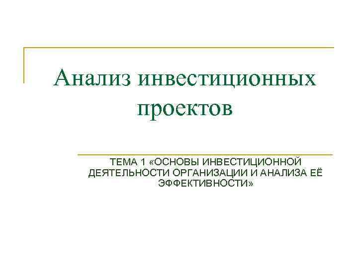 Анализ инвестиционных проектов ТЕМА 1 «ОСНОВЫ ИНВЕСТИЦИОННОЙ ДЕЯТЕЛЬНОСТИ ОРГАНИЗАЦИИ И АНАЛИЗА ЕЁ ЭФФЕКТИВНОСТИ»