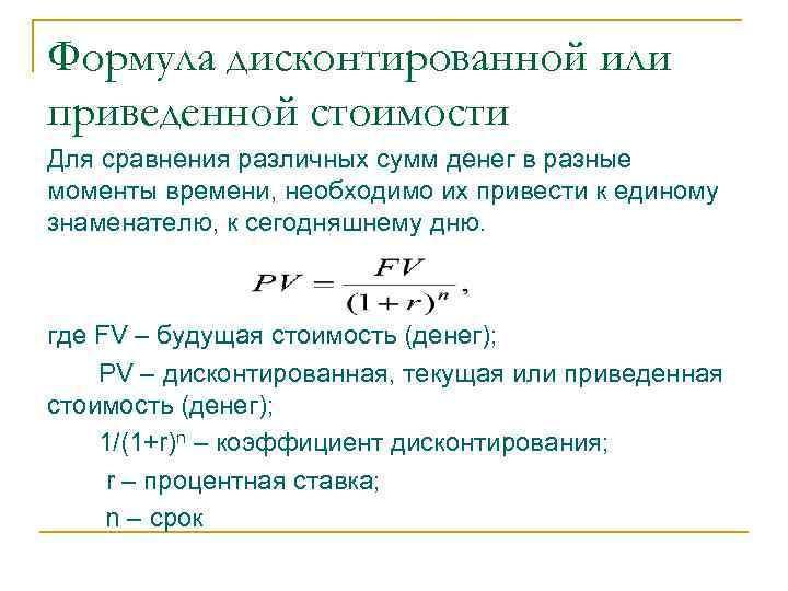 Формула дисконтированной или приведенной стоимости Для сравнения различных сумм денег в разные моменты времени,