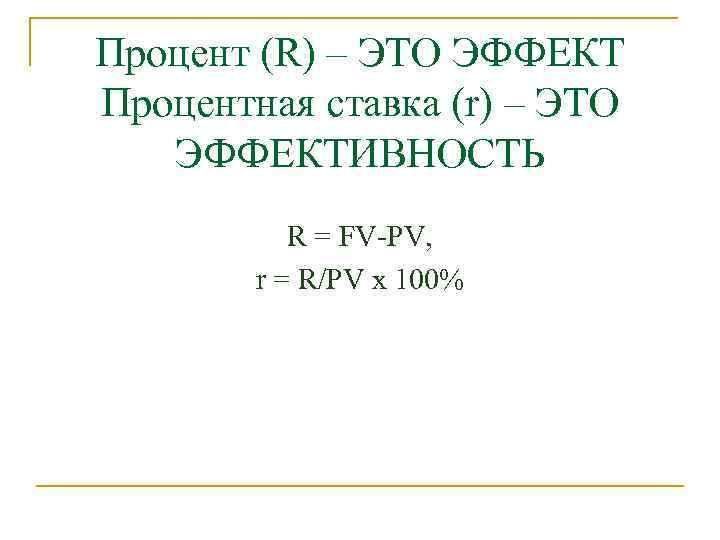 Процент (R) – ЭТО ЭФФЕКТ Процентная ставка (r) – ЭТО ЭФФЕКТИВНОСТЬ R = FV-PV,