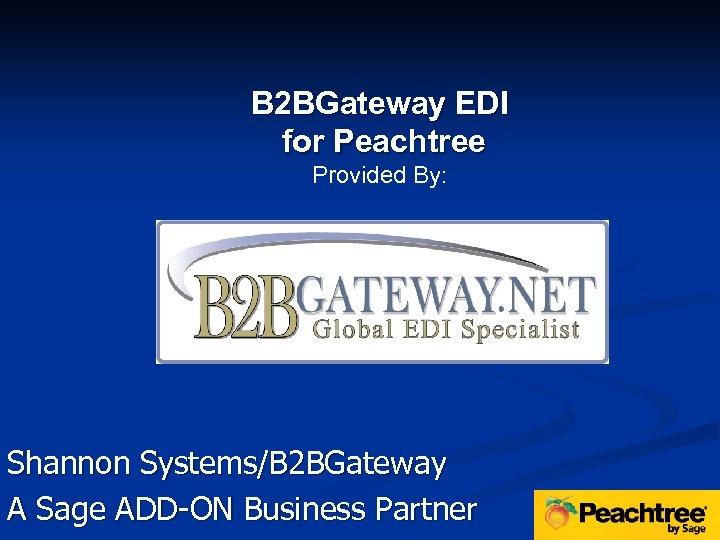 B 2 BGateway EDI for Peachtree Provided By: Shannon Systems/B 2 BGateway A Sage