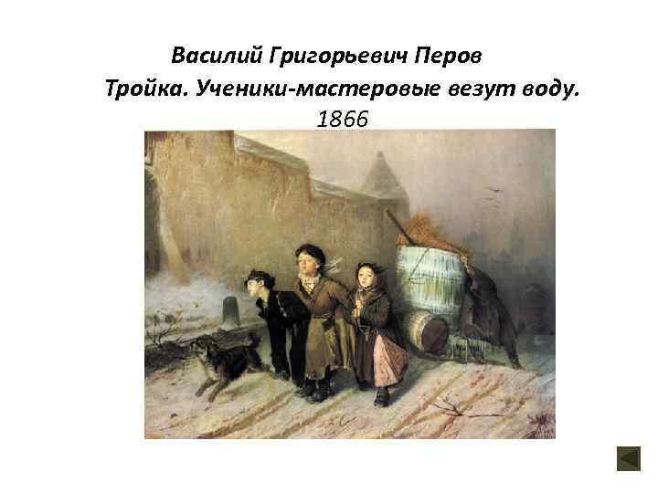 Василий Григорьевич Перов Тройка. Ученики-мастеровые везут воду. 1866