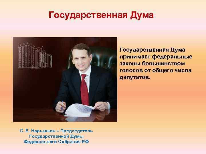 Государственная Дума принимает федеральные законы большинством голосов от общего числа депутатов. С. Е. Нарышкин