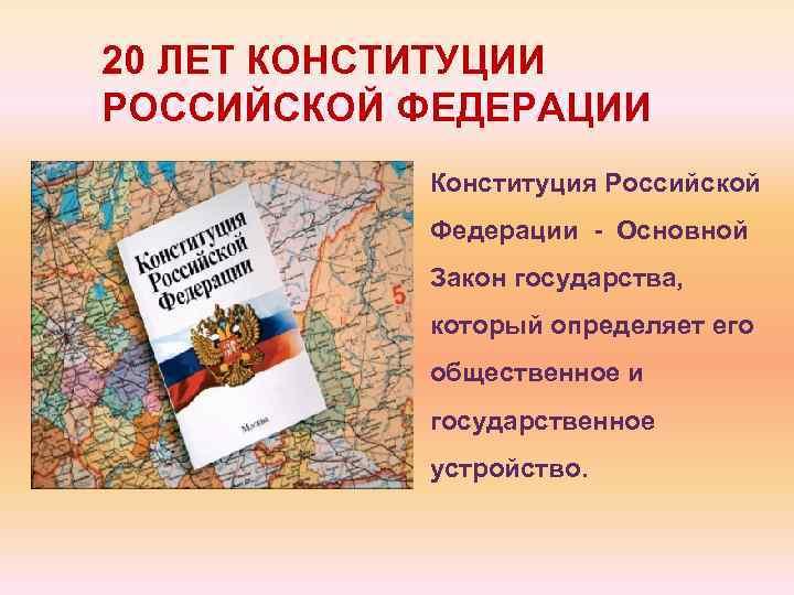 20 ЛЕТ КОНСТИТУЦИИ РОССИЙСКОЙ ФЕДЕРАЦИИ Конституция Российской Федерации - Основной Закон государства, который определяет