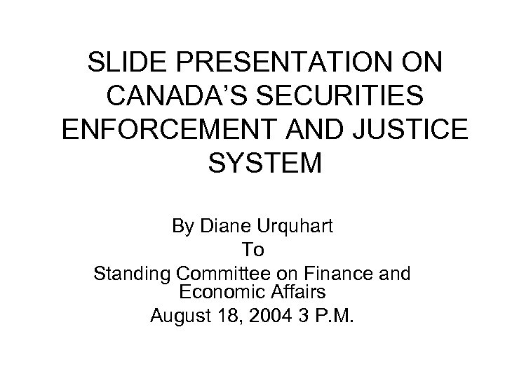 SLIDE PRESENTATION ON CANADA'S SECURITIES ENFORCEMENT AND JUSTICE SYSTEM By Diane Urquhart To Standing