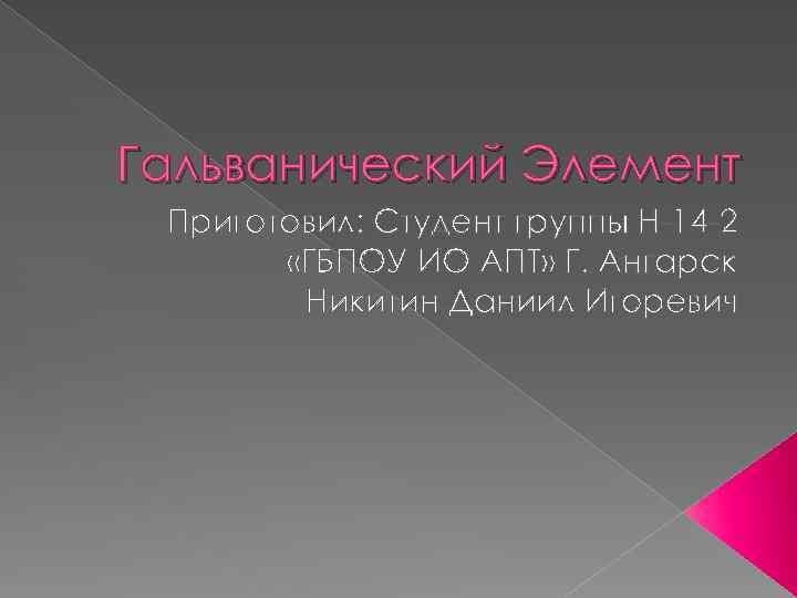 Гальванический Элемент Приготовил: Студент группы Н-14 -2 «ГБПОУ ИО АПТ» Г. Ангарск Никитин Даниил