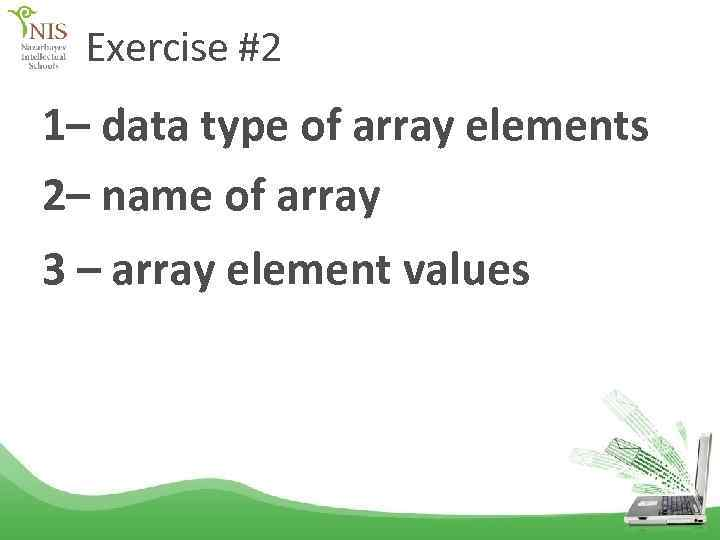 Exercise #2 1– data type of array elements 2– name of array 3 –