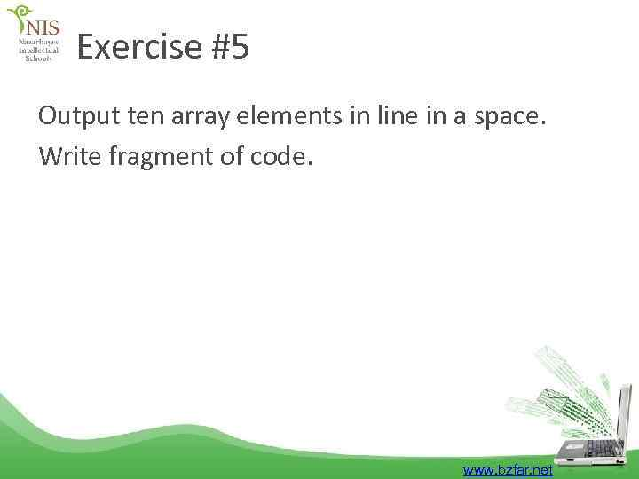 Exercise #5 Output ten array elements in line in a space. Write fragment of