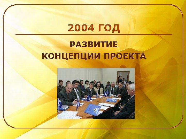 2004 ГОД РАЗВИТИЕ КОНЦЕПЦИИ ПРОЕКТА