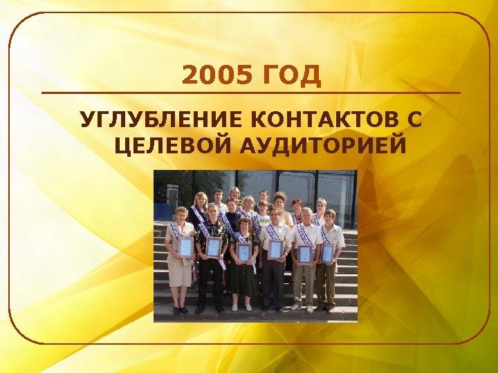 2005 ГОД УГЛУБЛЕНИЕ КОНТАКТОВ С ЦЕЛЕВОЙ АУДИТОРИЕЙ