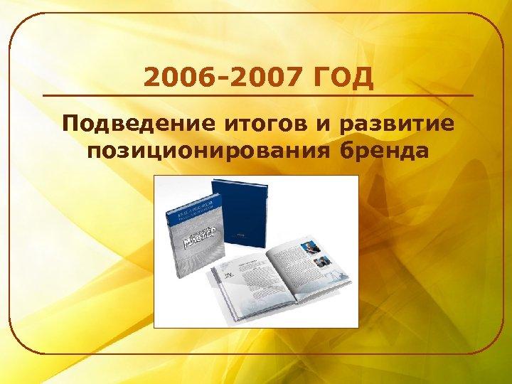 2006 -2007 ГОД Подведение итогов и развитие позиционирования бренда
