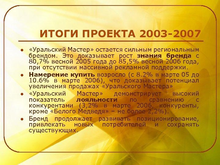 ИТОГИ ПРОЕКТА 2003 -2007 l l «Уральский Мастер» остается сильным региональным брендом. Это доказывает