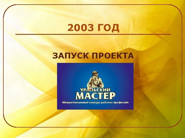 2003 ГОД ЗАПУСК ПРОЕКТА