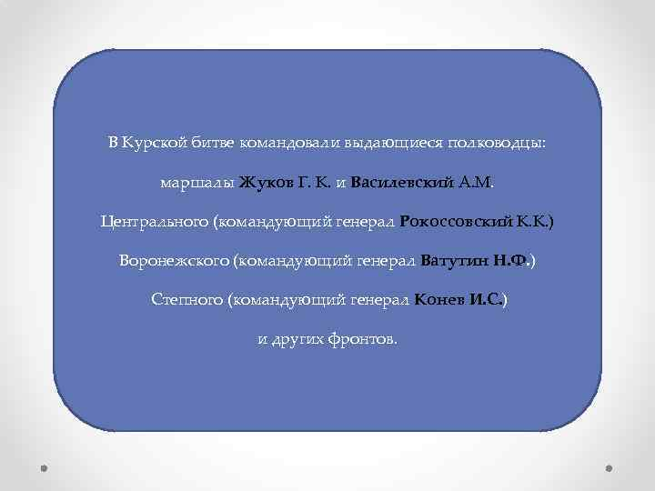 В Курской битве командовали выдающиеся полководцы: маршалы Жуков Г. К. и Василевский А. М.