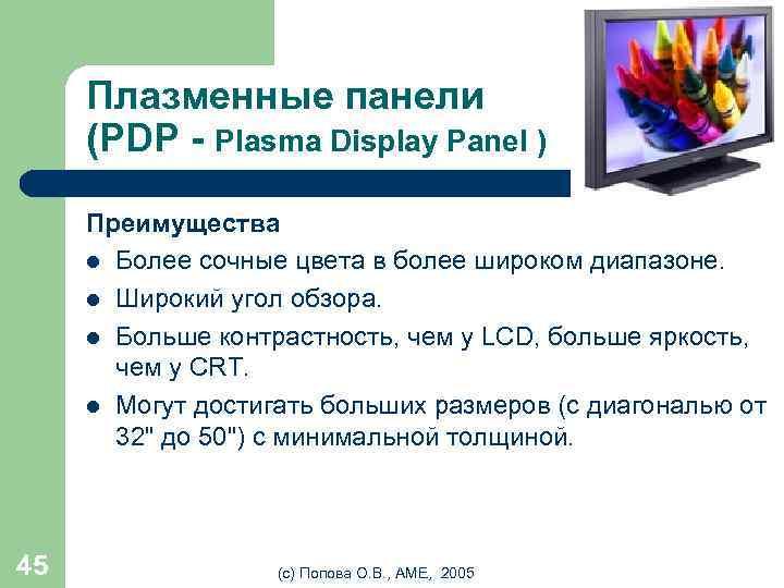 Плазменные панели (PDP - Plasma Display Panel ) Преимущества l Более сочные цвета в