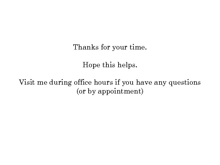 Thanks for your time. Hope this helps. Visit me during office hours if you