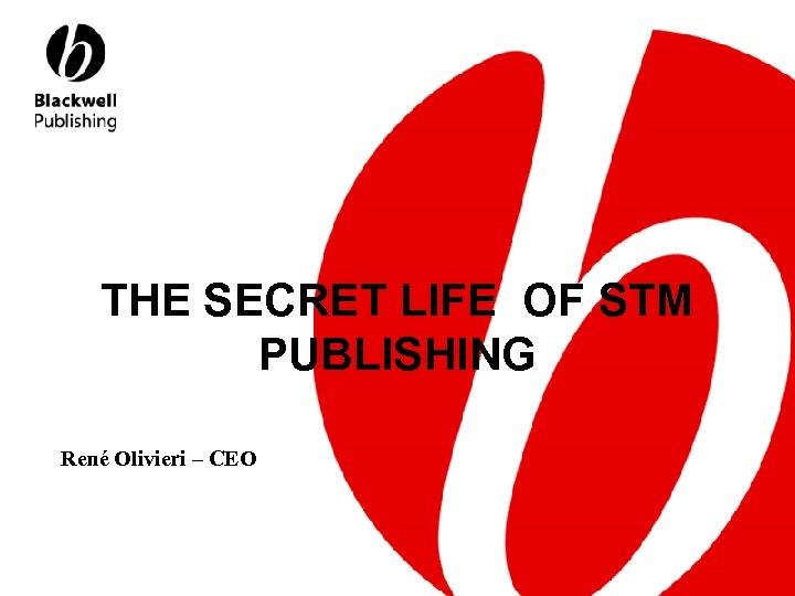 THE SECRET LIFE OF STM PUBLISHING René Olivieri – CEO