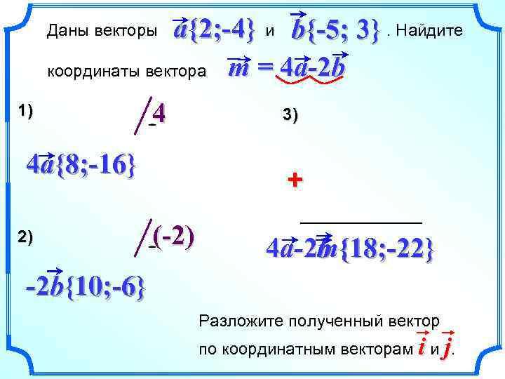a{2; -4} и b{-5; 3}. Найдите координаты вектора m = 4 a-2 b Даны