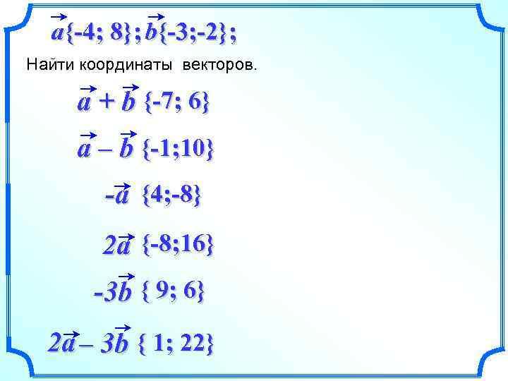 a{-4; 8}; b{-3; -2}; Найти координаты векторов. a + b {-7; 6} a –