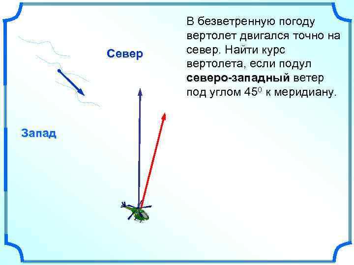 Север Запад В безветренную погоду вертолет двигался точно на север. Найти курс вертолета, если