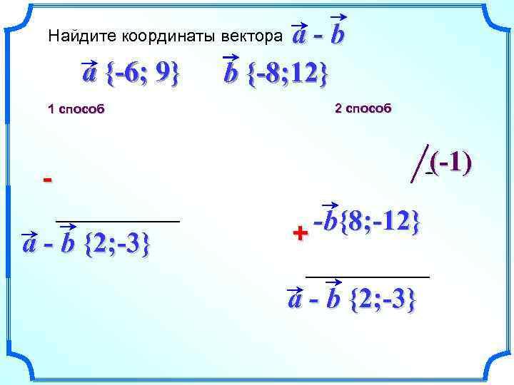 a-b b {-8; 12} Найдите координаты вектора a {-6; 9} 1 способ 2 способ