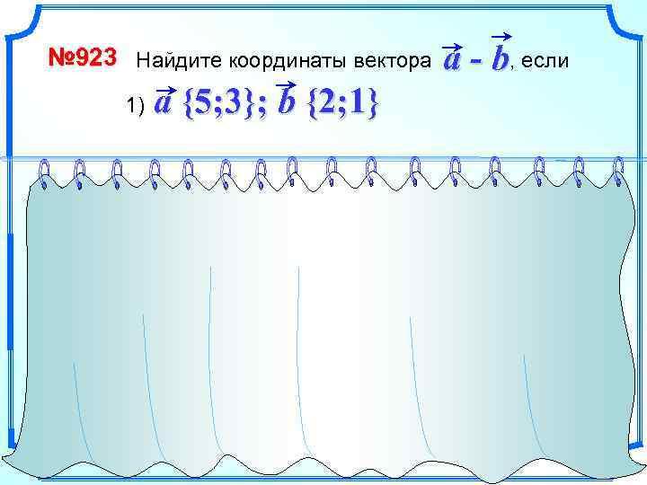 № 923 Найдите координаты вектора 1) a - b, если a {5; 3}; b