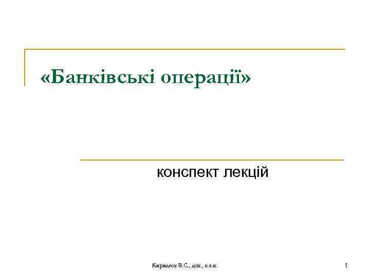 «Банківські операції» конспект лекцій Кирилюк В. С. , доц. , к. э. н.