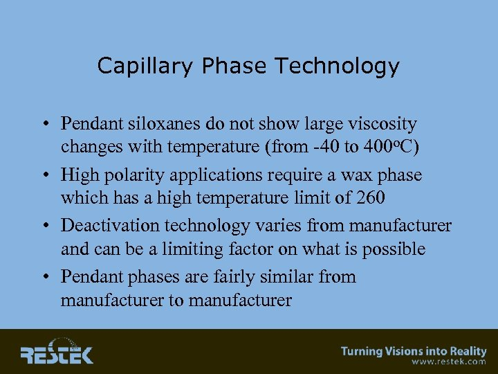 Capillary Phase Technology • Pendant siloxanes do not show large viscosity changes with temperature