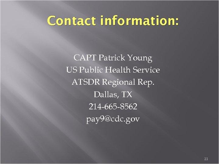 Contact information: CAPT Patrick Young US Public Health Service ATSDR Regional Rep. Dallas, TX