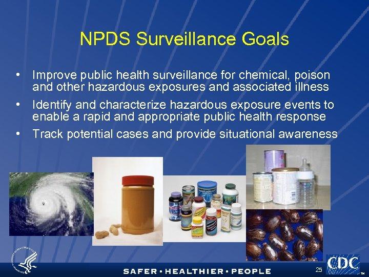 NPDS Surveillance Goals • Improve public health surveillance for chemical, poison and other hazardous