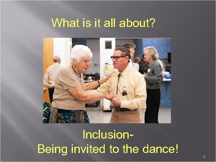 What is it all about? Inclusion. Being invited to the dance! 9
