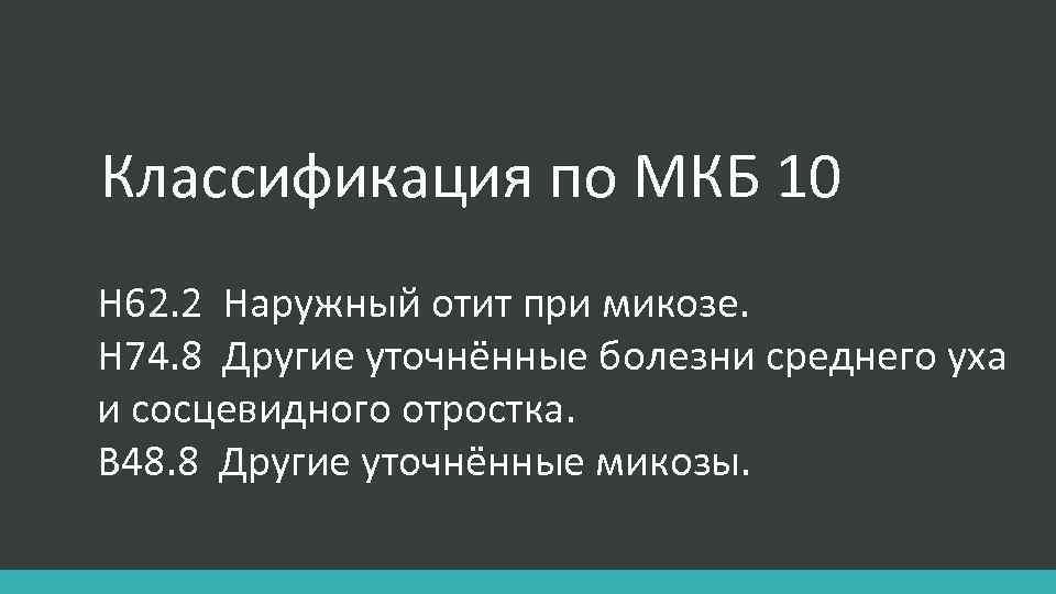 Классификация по МКБ 10 Н 62. 2 Наружный отит при микозе. Н 74. 8