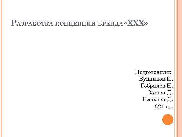 РАЗРАБОТКА КОНЦЕПЦИИ БРЕНДА «XXX» Подготовили: Будников И. Гобралев Н. Зотова Д. Плахова Д. 621
