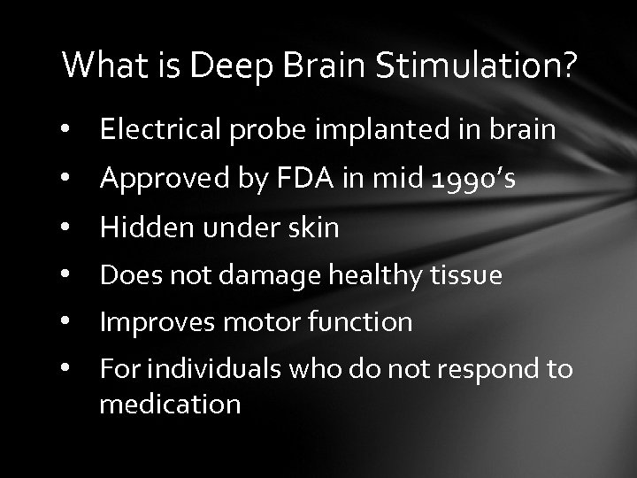 What is Deep Brain Stimulation? • Electrical probe implanted in brain • Approved by