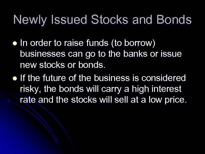 Newly Issued Stocks and Bonds In order to raise funds (to borrow) businesses can