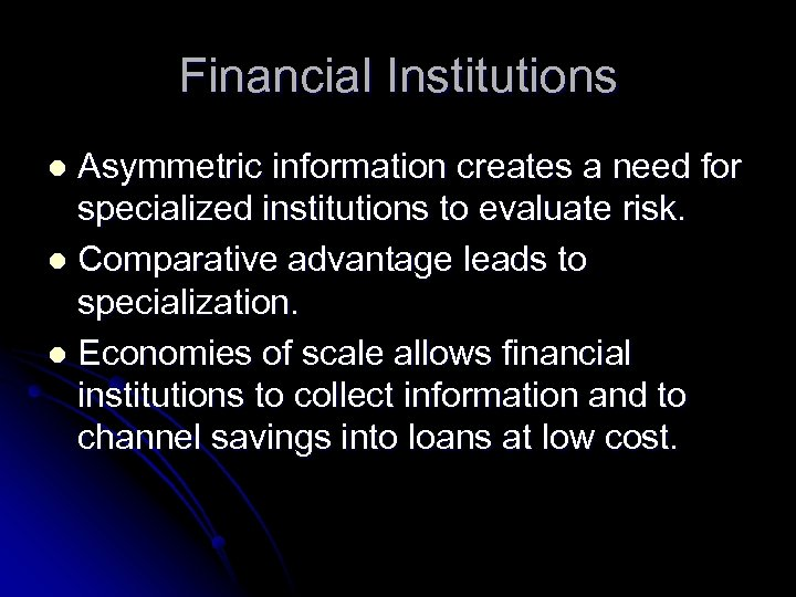 Financial Institutions Asymmetric information creates a need for specialized institutions to evaluate risk. l