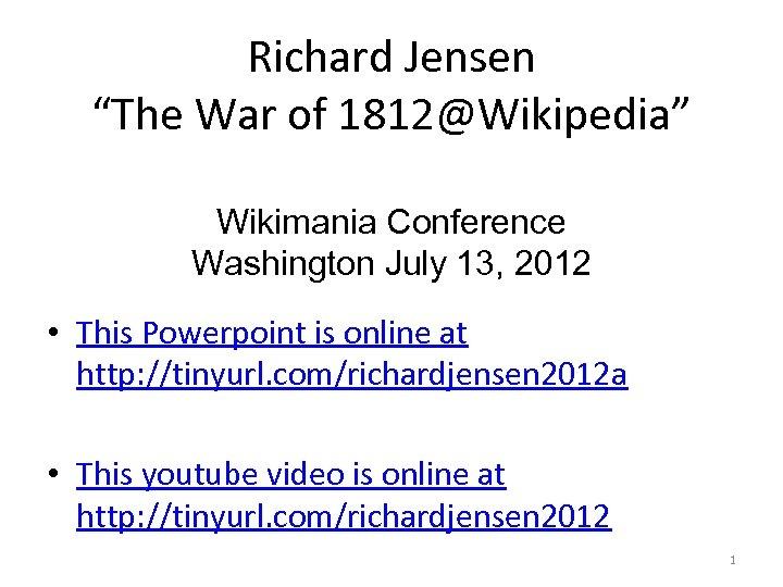 """Richard Jensen """"The War of 1812@Wikipedia"""" Wikimania Conference Washington July 13, 2012 • This"""