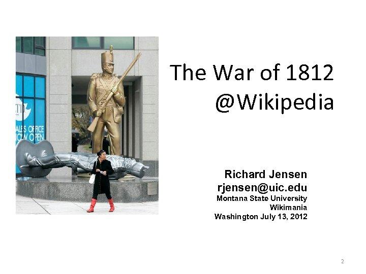 The War of 1812 @Wikipedia Richard Jensen rjensen@uic. edu Montana State University Wikimania Washington