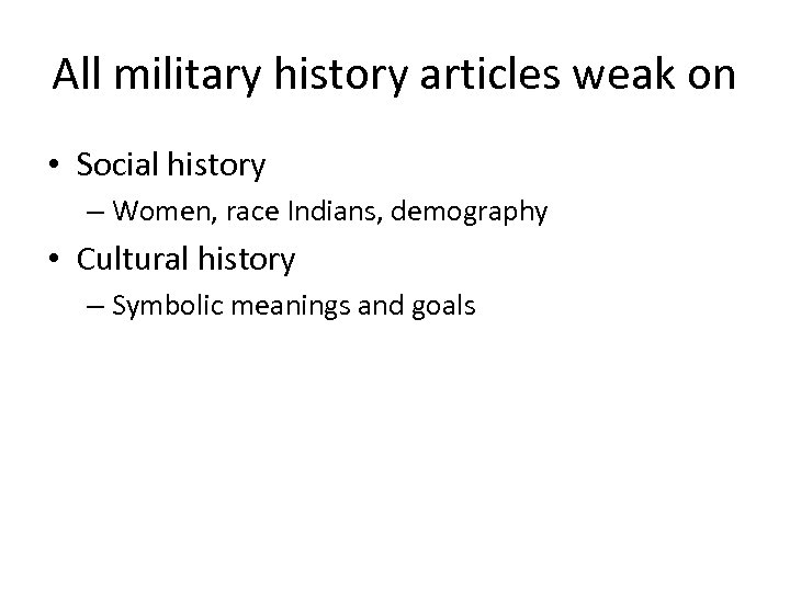 All military history articles weak on • Social history – Women, race Indians, demography