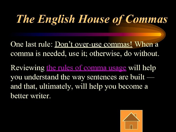 The English House of Commas One last rule: Don't over-use commas! When a comma