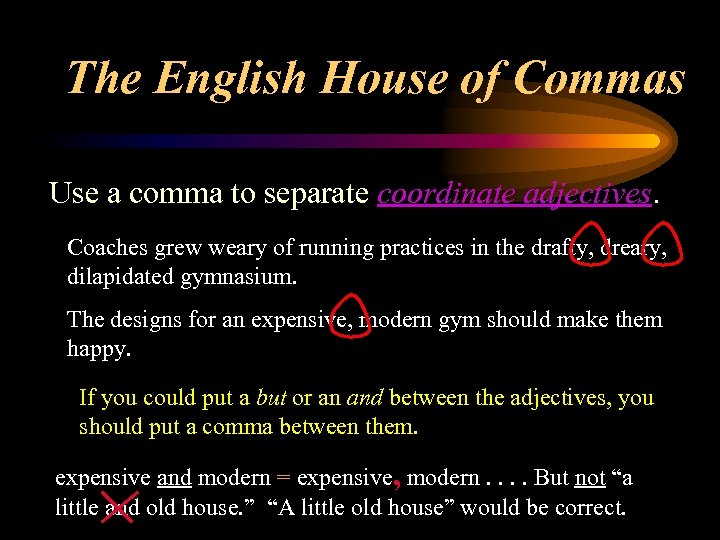 The English House of Commas Use a comma to separate coordinate adjectives. Coaches grew