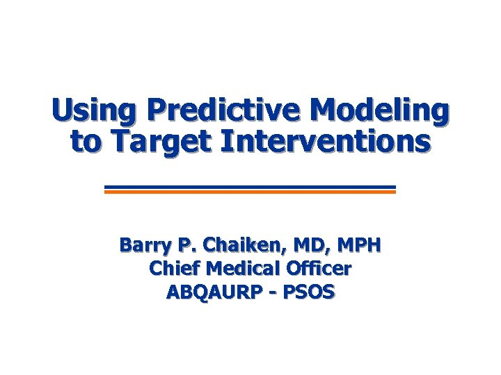 Using Predictive Modeling to Target Interventions Barry P. Chaiken, MD, MPH Chief Medical Officer