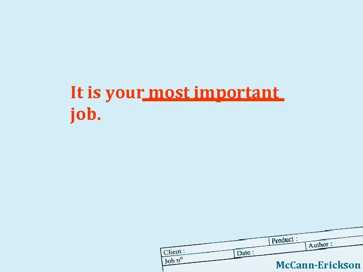 It is your most important job. Mc. Cann-Erickson