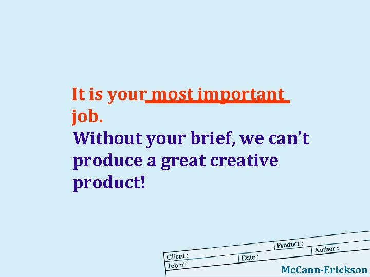 It is your most important job. Without your brief, we can't produce a great