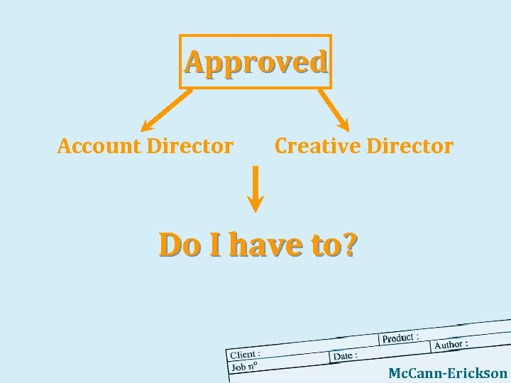 Approved Account Director Creative Director Do I have to? Mc. Cann-Erickson