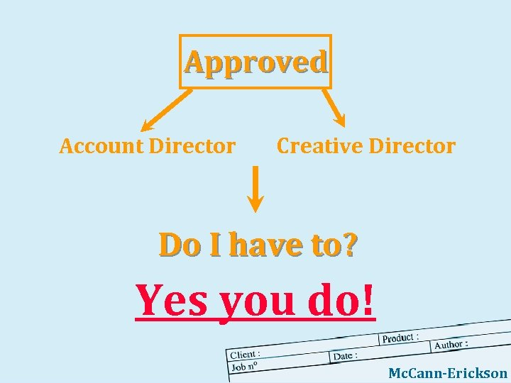 Approved Account Director Creative Director Do I have to? Yes you do! Mc. Cann-Erickson